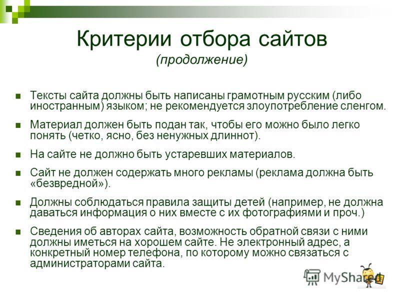 Критерии отбора сайтов (продолжение) Тексты сайта должны быть написаны грамотным русским (либо иностранным) языком; не рекомендуется злоупотребление сленгом. Материал должен быть подан так, чтобы его можно было легко понять (четко, ясно, без ненужных