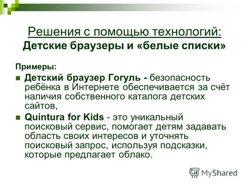 Решения с помощью технологий: Детские браузеры и «белые списки» Примеры: Детский браузер Гогуль - безопасность ребёнка в Интернете обеспечивается за счёт наличия собственного каталога детских сайтов, Quintura for Kids - это уникальный поисковый серви