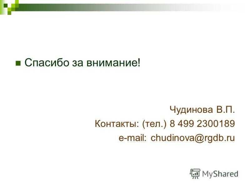 Спасибо за внимание! Чудинова В.П. Контакты: (тел.) 8 499 2300189 e-mail: chudinova@rgdb.ru