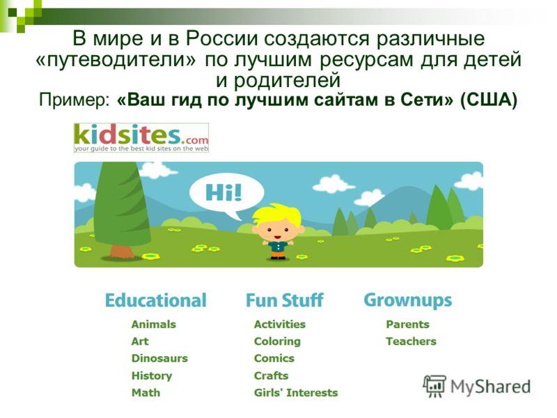 В мире и в России создаются различные «путеводители» по лучшим ресурсам для детей и родителей Пример: «Ваш гид по лучшим сайтам в Сети» (США)