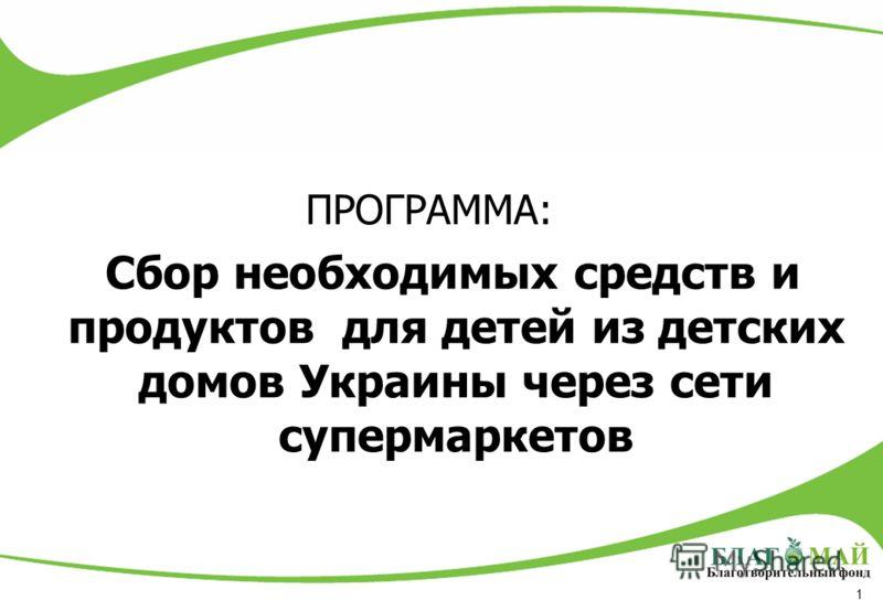 1 ПРОГРАММА: Сбор необходимых средств и продуктов для детей из детских домов Украины через сети супермаркетов
