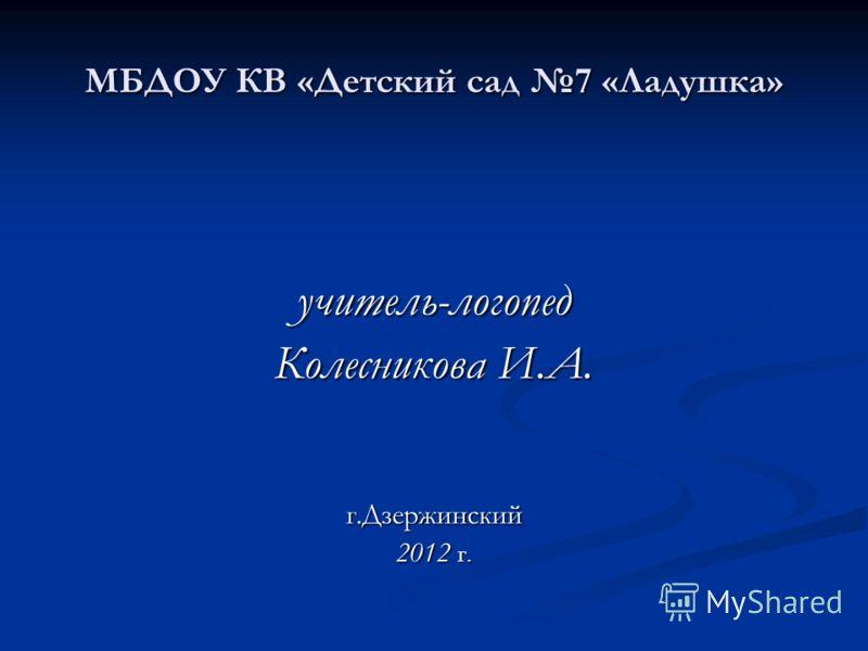 МБДОУ КВ «Детский сад 7 «Ладушка» учитель-логопед Колесникова И.А. г.Дзержинский 2012 г.