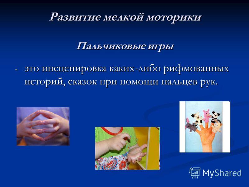 Развитие мелкой моторики Пальчиковые игры - это инсценировка каких-либо рифмованных историй, сказок при помощи пальцев рук.