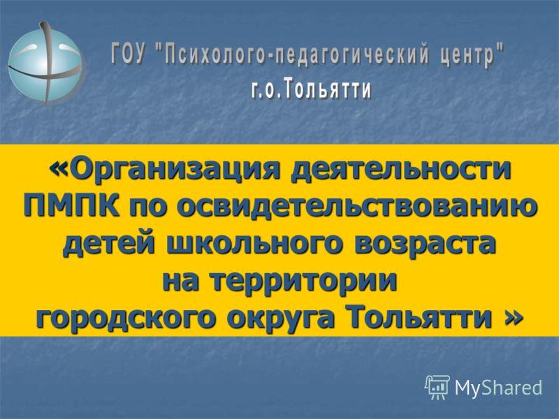 «Организация деятельности ПМПК по освидетельствованию детей школьного возраста на территории городского округа Тольятти »