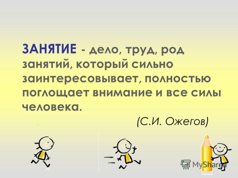 ЗАНЯТИЕ - дело, труд, род занятий, который сильно заинтересовывает, полностью поглощает внимание и все силы человека. (С.И. Ожегов)