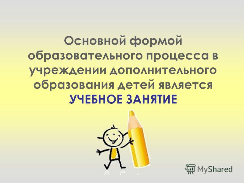 Основной формой образовательного процесса в учреждении дополнительного образования детей является УЧЕБНОЕ ЗАНЯТИЕ