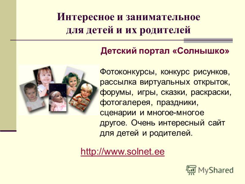 Интересное и занимательное для детей и их родителей Фотоконкурсы, конкурс рисунков, рассылка виртуальных открыток, форумы, игры, сказки, раскраски, фотогалерея, праздники, сценарии и многое-многое другое. Очень интересный сайт для детей и родителей.
