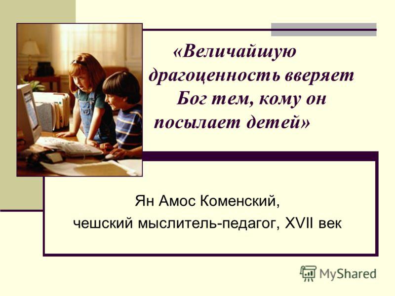«Величайшую драгоценность вверяет Бог тем, кому он посылает детей» Ян Амос Коменский, чешский мыслитель-педагог, XVII век