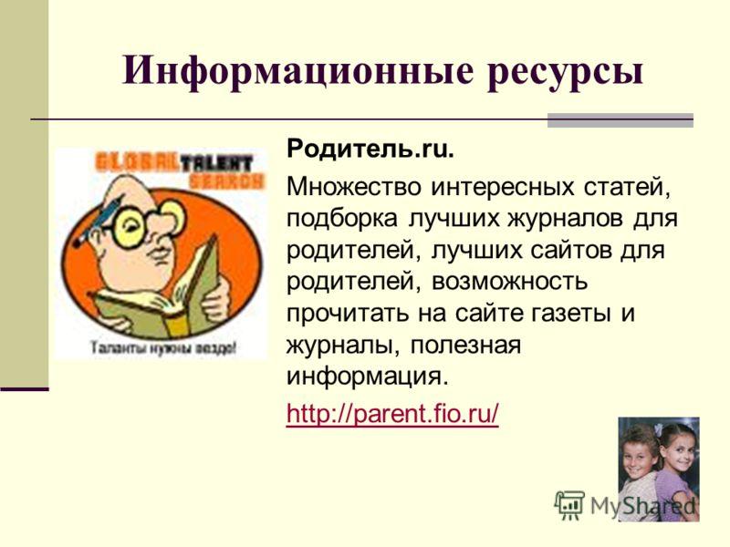 Родитель.ru. Множество интересных статей, подборка лучших журналов для родителей, лучших сайтов для родителей, возможность прочитать на сайте газеты и журналы, полезная информация. http://parent.fio.ru/ Информационные ресурсы