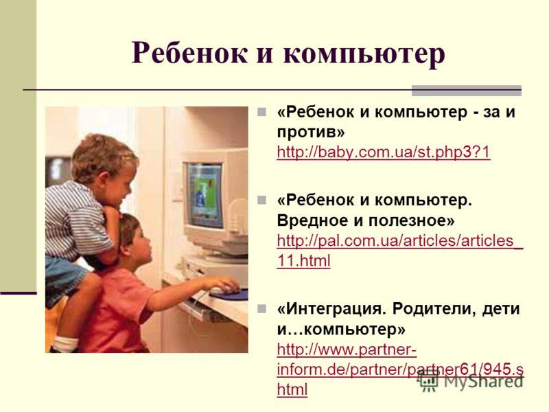 Ребенок и компьютер «Ребенок и компьютер - за и против» http://baby.com.ua/st.php3?1 http://baby.com.ua/st.php3?1 «Ребенок и компьютер. Вредное и полезное» http://pal.com.ua/articles/articles_ 11.html http://pal.com.ua/articles/articles_ 11.html «Инт