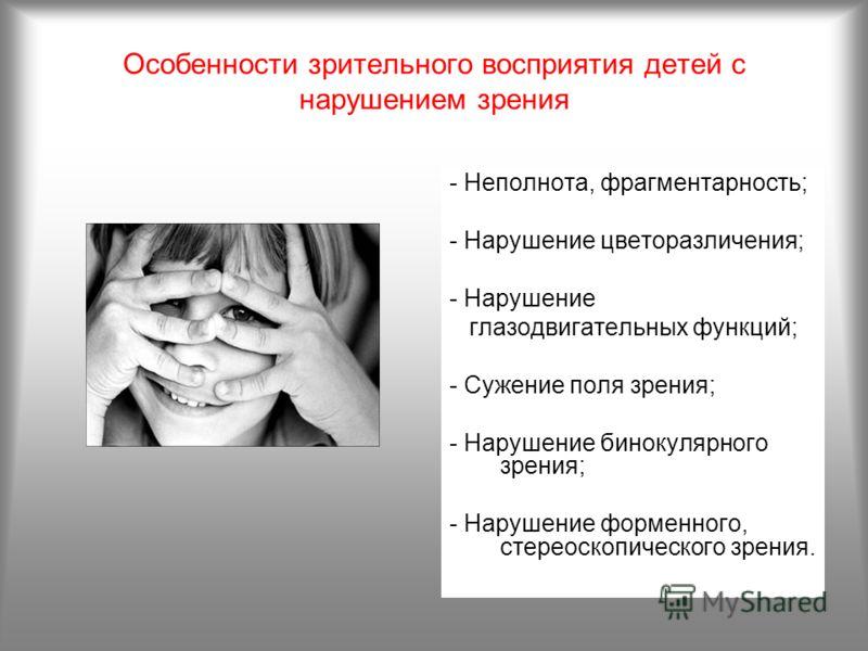 Особенности зрительного восприятия детей с нарушением зрения - Неполнота, фрагментарность; - Нарушение цветоразличения; - Нарушение глазодвигательных функций; - Сужение поля зрения; - Нарушение бинокулярного зрения; - Нарушение форменного, стереоскоп
