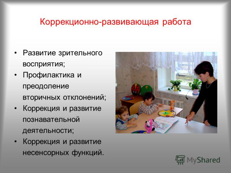 Коррекционно-развивающая работа Развитие зрительного восприятия; Профилактика и преодоление вторичных отклонений; Коррекция и развитие познавательной деятельности; Коррекция и развитие несенсорных функций.