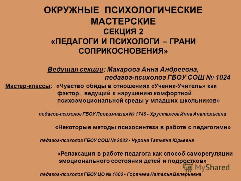 ОКРУЖНЫЕ ПСИХОЛОГИЧЕСКИЕ МАСТЕРСКИЕ СЕКЦИЯ 2 «ПЕДАГОГИ И ПСИХОЛОГИ – ГРАНИ СОПРИКОСНОВЕНИЯ» Ведущая секции: Макарова Анна Андреевна, педагог-психолог ГБОУ СОШ 1024 Мастер-классы: «Чувство обиды в отношениях «Ученик-Учитель» как фактор, ведущий к нару