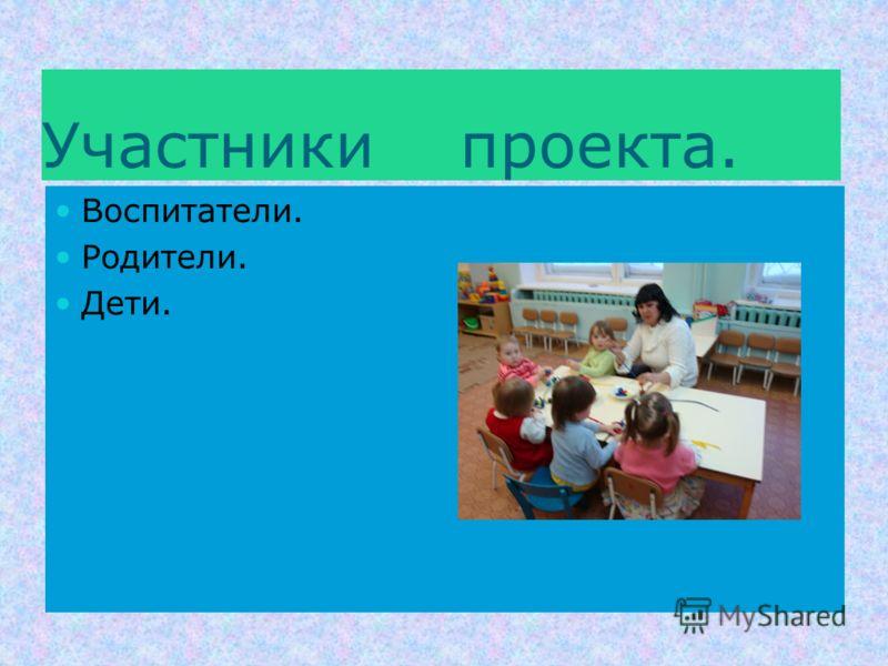 Участники проекта. Воспитатели. Родители. Дети.