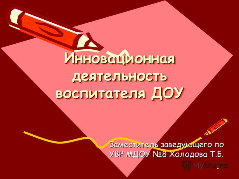 1 Инновационная деятельность воспитателя ДОУ Заместитель заведующего по УВР МДОУ 8 Холодова Т.Б.