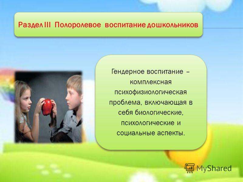 Раздел III Полоролевое воспитание дошкольников Гендерное воспитание – комплексная психофизиологическая проблема, включающая в себя биологические, психологические и социальные аспекты. Гендерное воспитание – комплексная психофизиологическая проблема,
