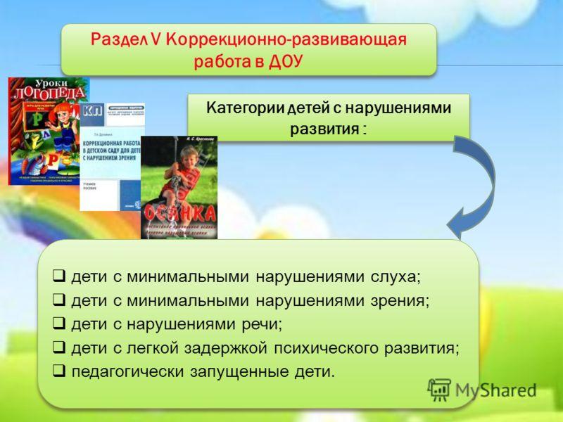 Раздел V Коррекционно-развивающая работа в ДОУ Категории детей с нарушениями развития : дети с минимальными нарушениями слуха; дети с минимальными нарушениями зрения; дети с нарушениями речи; дети с легкой задержкой психического развития; педагогичес