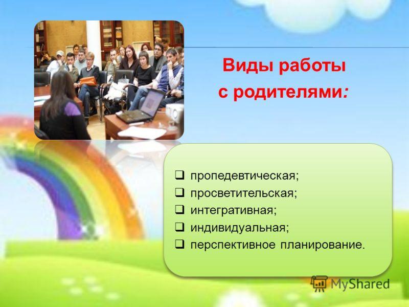 Виды работы с родителями: пропедевтическая; просветительская; интегративная; индивидуальная; перспективное планирование. пропедевтическая; просветительская; интегративная; индивидуальная; перспективное планирование.