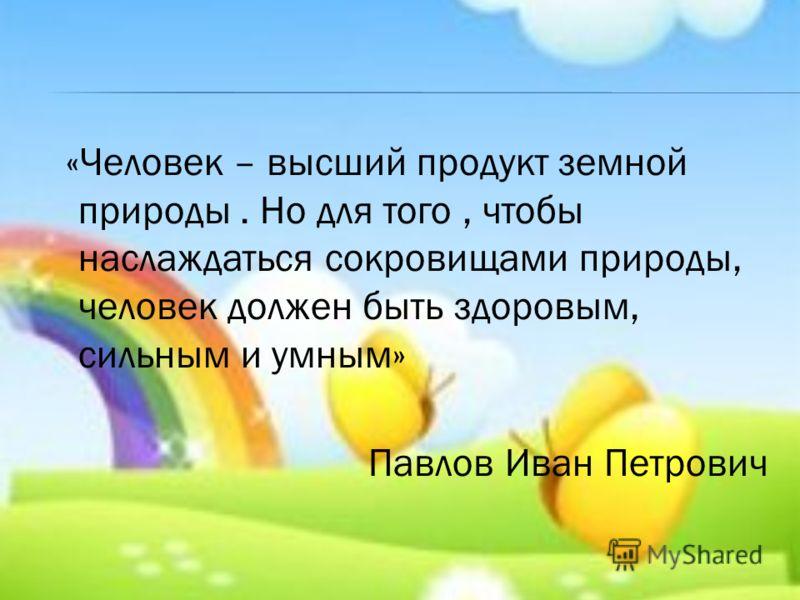 «Человек – высший продукт земной природы. Но для того, чтобы наслаждаться сокровищами природы, человек должен быть здоровым, сильным и умным» Павлов Иван Петрович