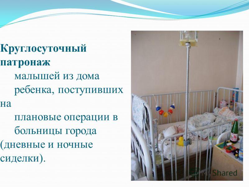 Круглосуточный патронаж малышей из дома ребенка, поступивших на плановые операции в больницы города (дневные и ночные сиделки).