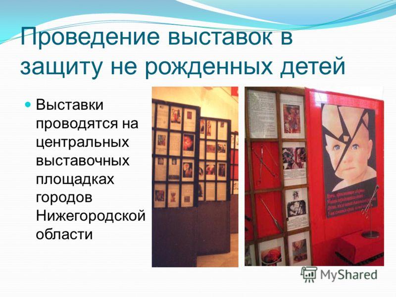 Проведение выставок в защиту не рожденных детей Выставки проводятся на центральных выставочных площадках городов Нижегородской области