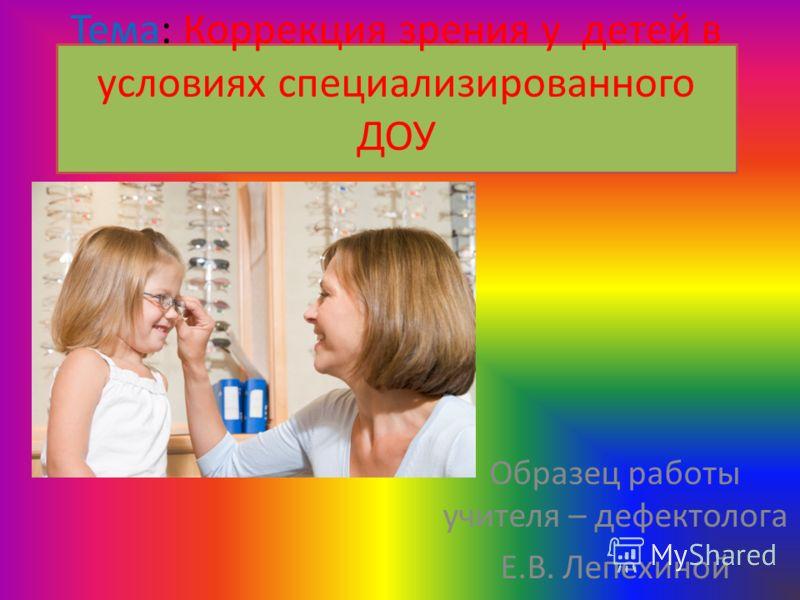 Тема: Коррекция зрения у детей в условиях специализированного ДОУ Образец работы учителя – дефектолога Е.В. Лепёхиной