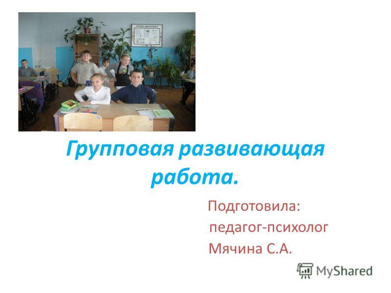 Групповая развивающая работа. Подготовила: педагог-психолог Мячина С.А.
