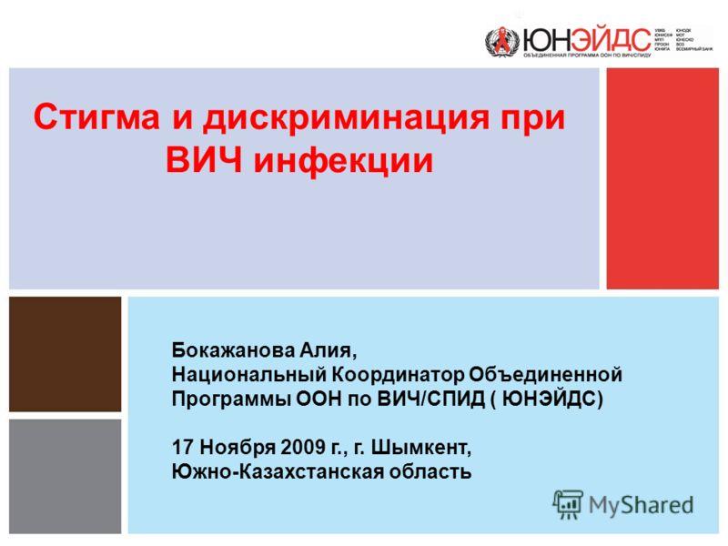 Стигма и дискриминация при ВИЧ инфекции Бокажанова Алия, Национальный Координатор Объединенной Программы ООН по ВИЧ/СПИД ( ЮНЭЙДС) 17 Ноября 2009 г., г. Шымкент, Южно-Казахстанская область