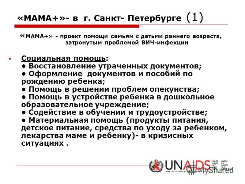 «МАМА+»- в г. Санкт- Петербурге (1) « МАМА+» - проект помощи семьям с детьми раннего возраста, затронутым проблемой ВИЧ-инфекции Социальная помощь: Восстановление утраченных документов; Оформление документов и пособий по рождению ребенка; Помощь в ре