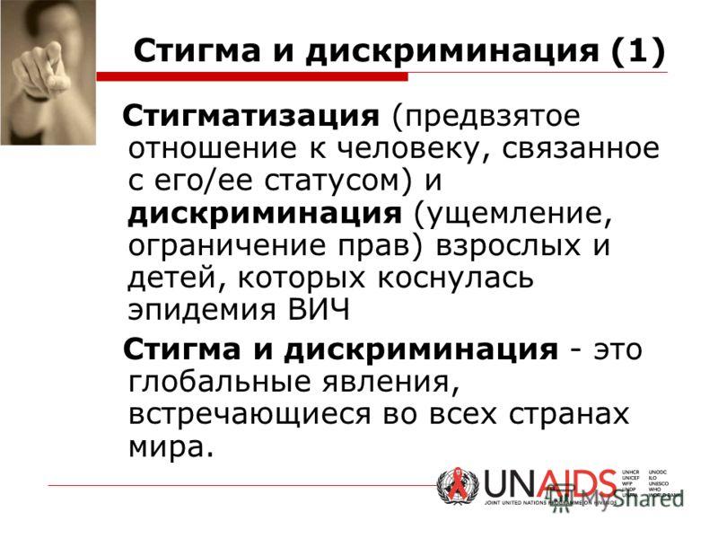 Стигма и дискриминация (1) Стигматизация (предвзятое отношение к человеку, связанное с его/ее статусом) и дискриминация (ущемление, ограничение прав) взрослых и детей, которых коснулась эпидемия ВИЧ Стигма и дискриминация - это глобальные явления, вс