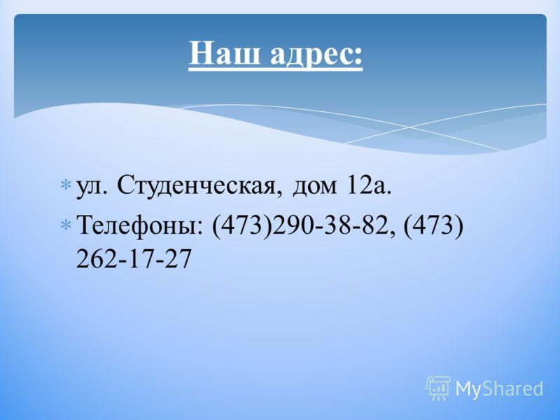 ул. Студенческая, дом 12а. Телефоны: (473)290-38-82, (473) 262-17-27 Наш адрес :