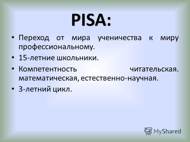 PISA: Переход от мира ученичества к миру профессиональному. 15-летние школьники. Компетентность читательская. математическая, естественно-научная. 3-летний цикл.