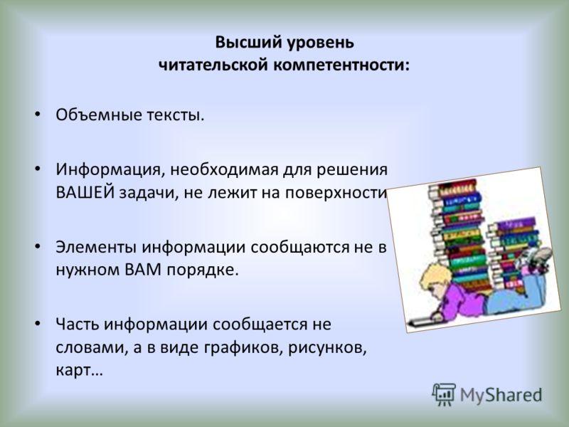 Высший уровень читательской компетентности: Объемные тексты. Информация, необходимая для решения ВАШЕЙ задачи, не лежит на поверхности. Элементы информации сообщаются не в нужном ВАМ порядке. Часть информации сообщается не словами, а в виде графиков,