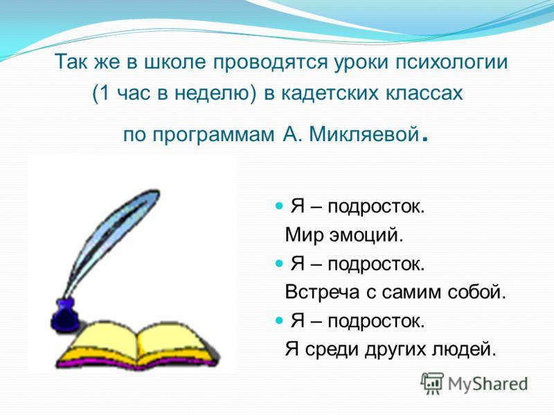 Так же в школе проводятся уроки психологии (1 час в неделю) в кадетских классах по программам А. Микляевой. Я – подросток. Мир эмоций. Я – подросток. Встреча с самим собой. Я – подросток. Я среди других людей.