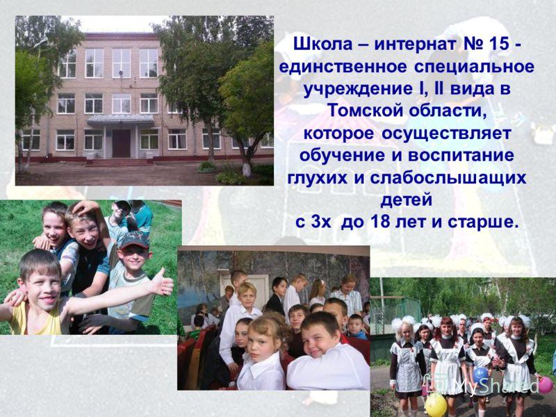 Школа – интернат 15 - единственное специальное учреждение I, II вида в Томской области, которое осуществляет обучение и воспитание глухих и слабослышащих детей с 3х до 18 лет и старше.