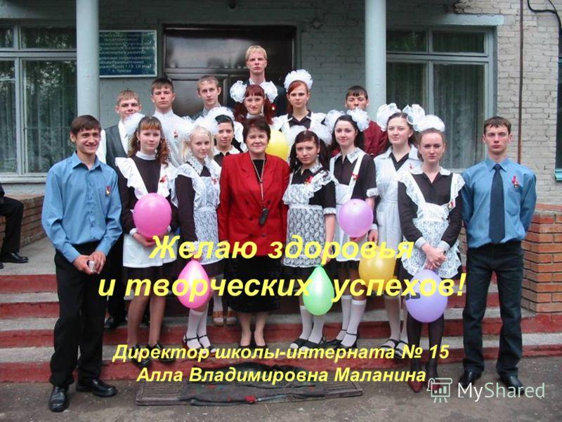 Желаю здоровья и творческих успехов! Директор школы-интерната 15 Алла Владимировна Маланина