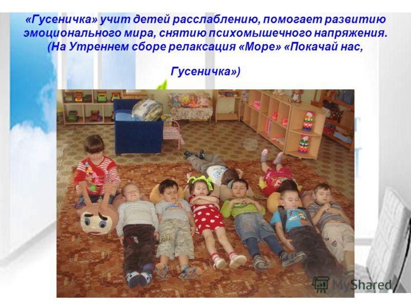 «Гусеничка» учит детей расслаблению, помогает развитию эмоционального мира, снятию психомышечного напряжения. (На Утреннем сборе релаксация «Море» «Покачай нас, Гусеничка»)