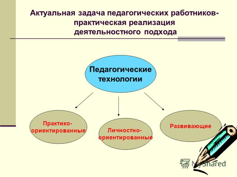 Актуальная задача педагогических работников- практическая реализация деятельностного подхода Педагогические технологии Личностно- ориентированные Практико- ориентированные Развивающие