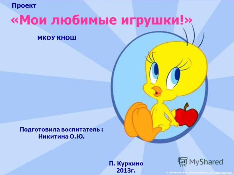 «Мои любимые игрушки!» Подготовила воспитатель : Никитина О.Ю. МКОУ КНОШ П. Куркино 2013г. Проект
