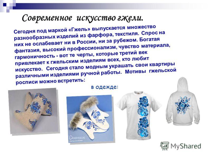 Современное искусство гжели. Сегодня под маркой «Гжель» выпускается множество разнообразных изделий из фарфора, текстиля. Спрос на них не ослабевает ни в России, ни за рубежом. Богатая фантазия, высокий профессионализм, чувство материала, гармоничнос
