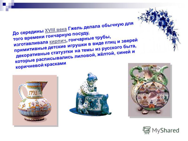 До середины XVIII века Гжель делала обычную для того времени гончарную посуду,XVIII века изготавливала кирпич, гончарные трубы,кирпич примитивные детские игрушки в виде птиц и зверей и декоративные статуэтки на темы из русского быта, которые расписыв