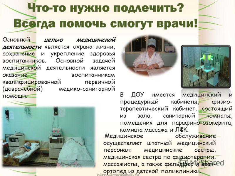 Что-то нужно подлечить? Всегда помочь смогут врачи! Основной целью медицинской деятельности является охрана жизни, сохранение и укрепление здоровья воспитанников. Основной задачей медицинской деятельности является оказание воспитанникам квалифицирова