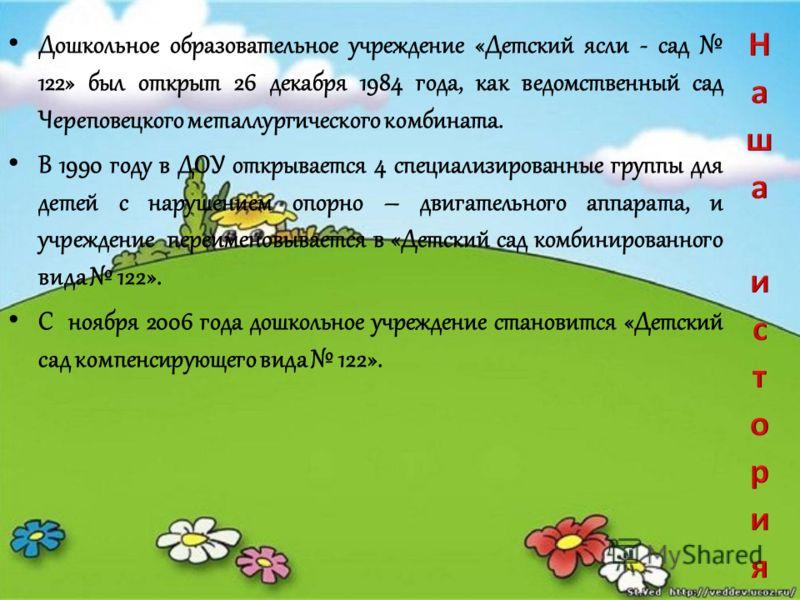 Дошкольное образовательное учреждение «Детский ясли - сад 122» был открыт 26 декабря 1984 года, как ведомственный сад Череповецкого металлургического комбината. В 1990 году в ДОУ открывается 4 специализированные группы для детей с нарушением опорно –