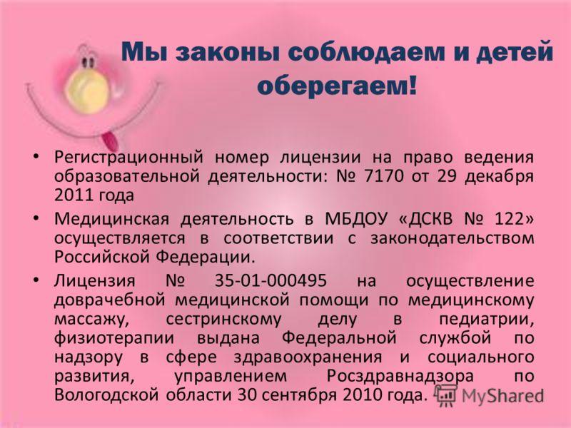 Мы законы соблюдаем и детей оберегаем! Регистрационный номер лицензии на право ведения образовательной деятельности: 7170 от 29 декабря 2011 года Медицинская деятельность в МБДОУ «ДСКВ 122» осуществляется в соответствии с законодательством Российской