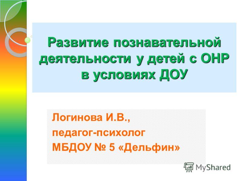 Развитие познавательной деятельности у детей с ОНР в условиях ДОУ Логинова И.В., педагог-психолог МБДОУ 5 «Дельфин»