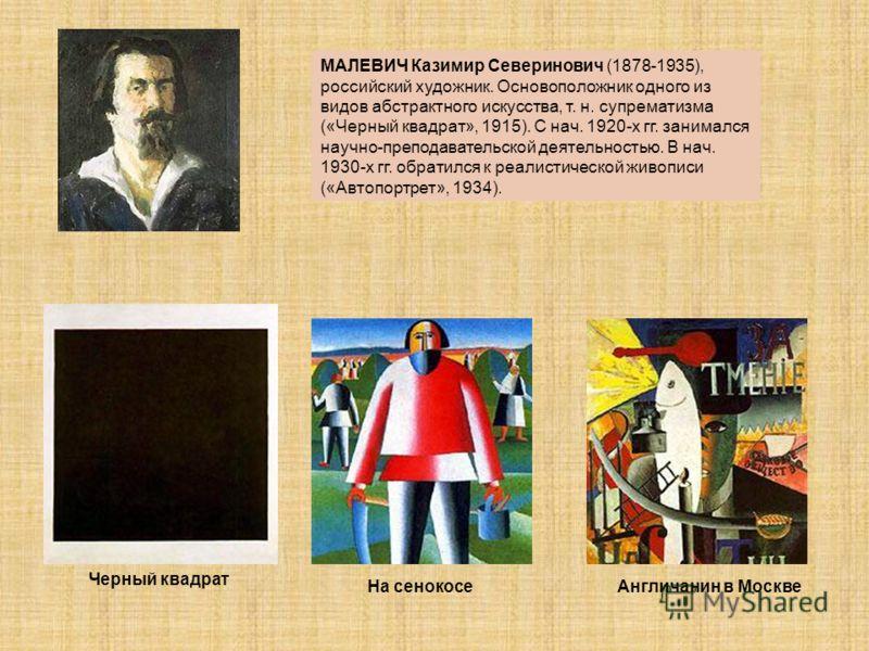 МАЛЕВИЧ Казимир Северинович (1878-1935), российский художник. Основоположник одного из видов абстрактного искусства, т. н. супрематизма («Черный квадрат», 1915). С нач. 1920-х гг. занимался научно-преподавательской деятельностью. В нач. 1930-х гг. об