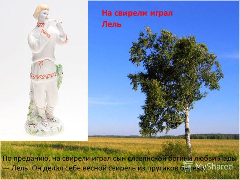 На свирели играл Лель По преданию, на свирели играл сын славянской богини любви Лады Лель. Он делал себе весной свирель из прутиков березы.