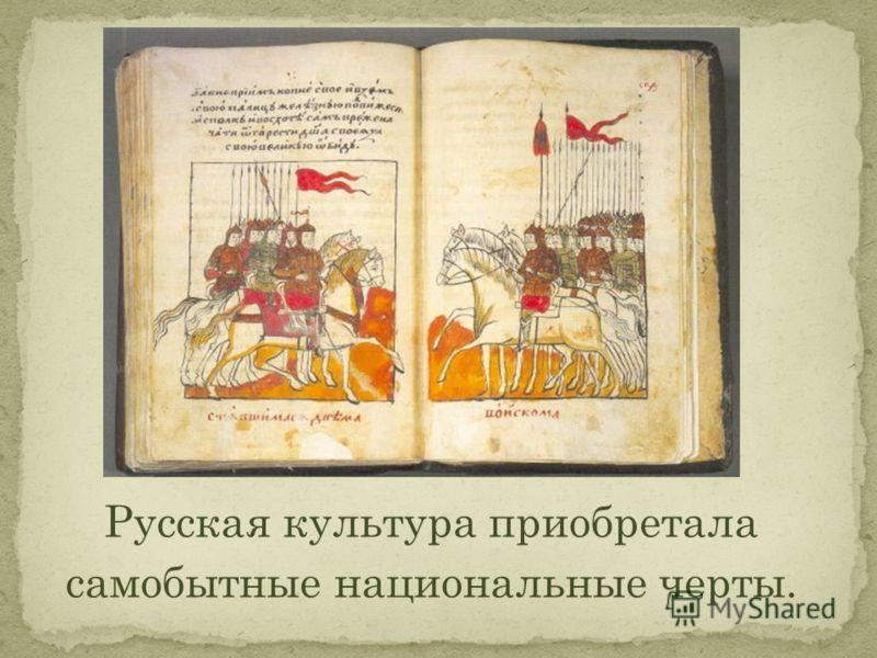 Русская культура приобретала самобытные национальные черты.