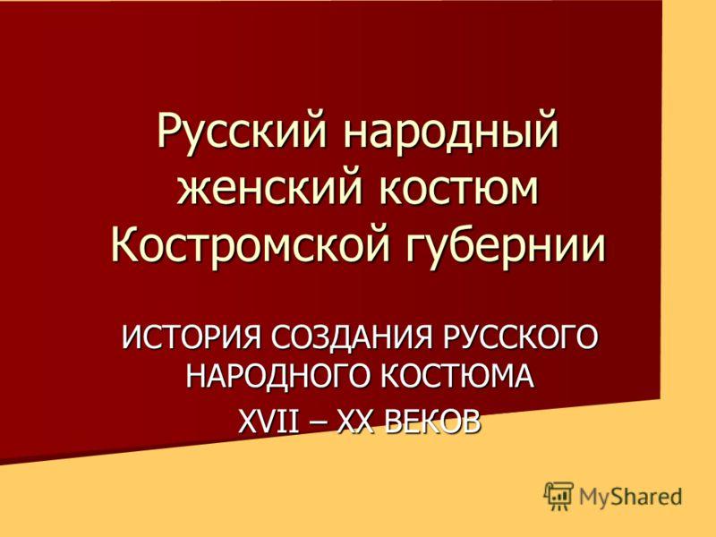 Русский народный женский костюм Костромской губернии ИСТОРИЯ СОЗДАНИЯ РУССКОГО НАРОДНОГО КОСТЮМА XVII – XX ВЕКОВ