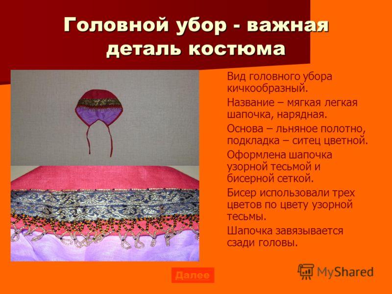 Головной убор - важная деталь костюма Вид головного убора кичкообразный. Название – мягкая легкая шапочка, нарядная. Основа – льняное полотно, подкладка – ситец цветной. Оформлена шапочка узорной тесьмой и бисерной сеткой. Бисер использовали трех цве